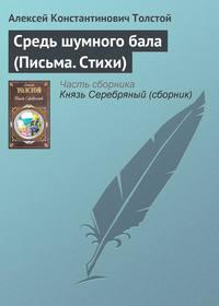 Толстой, Алексей Константинович  - Средь шумного бала (Письма. Стихи)