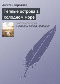 Варламов, Алексей  - Теплые острова в холодном море