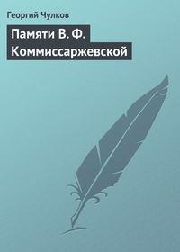 Чулков, Георгий  - Памяти В. Ф. Коммиссаржевской