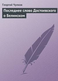 Чулков, Георгий  - Последнее слово Достоевского о Белинском
