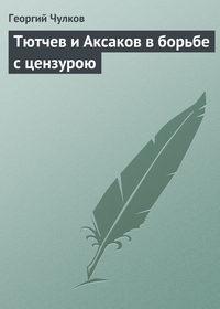 Чулков, Георгий  - Тютчев и Аксаков в борьбе с цензурою
