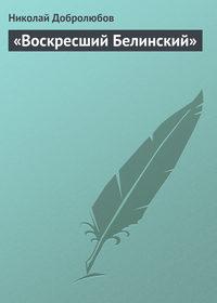 Добролюбов, Николай  - «Воскресший Белинский»