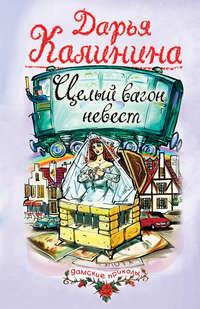 Калинина, Дарья  - Целый вагон невест