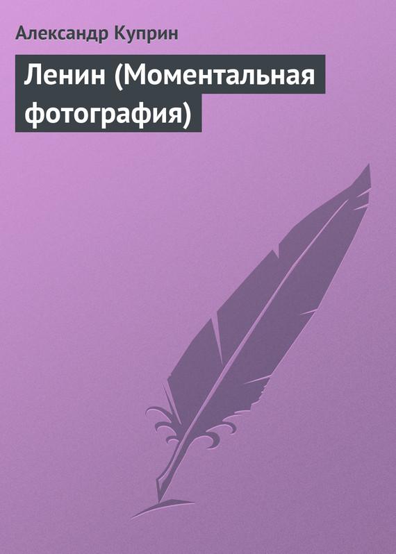 А. И. Куприн Ленин (Моментальная фотография) а и куприн последний дебют