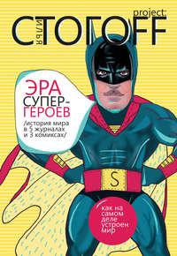 Стогоff, Илья  - Эра супергероев. История мира в 5 журналах и 3 комиксах