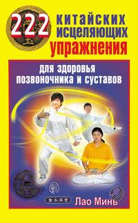 Минь, Лао  - 222 китайских исцеляющих упражнения для здоровья позвоночника и суставов