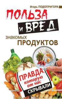 Подопригора, Игорь  - Польза и вред знакомых продуктов. Правда, которую от нас скрывали