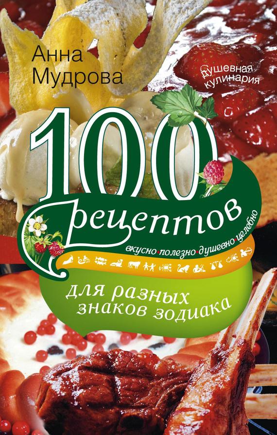 100 рецептов для разных знаков зодиака. Вкусно, полезно, душевно, целебно