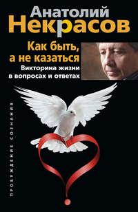 Некрасов, Анатолий  - Как быть, а не казаться. Викторина жизни в вопросах и ответах