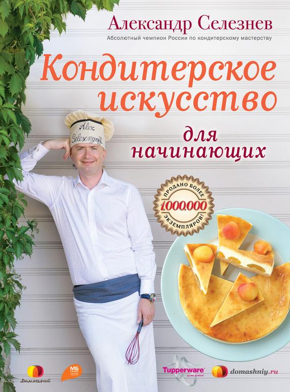 Александр Селезнев Кондитерское искусство для начинающих
