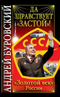 Буровский, Андрей  - Да здравствует «Застой»!