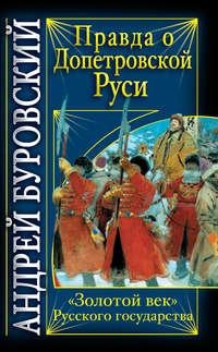 Буровский, Андрей  - Правда о допетровской Руси. «Золотой век» Русского государства