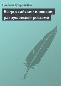 Добролюбов, Николай  - Всероссийские иллюзии, разрушаемые розгами