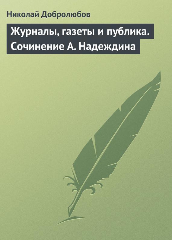 Николай Александрович Добролюбов Журналы, газеты и публика. Сочинение А. Надеждина