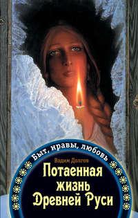 Долгов, Вадим  - Потаенная жизнь Древней Руси. Быт, нравы, любовь