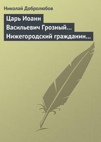 - Царь Иоанн Васильевич Грозный… Нижегородский гражданин Косьма Минин, или Освобождение Москвы в 1612 году