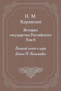 Карамзин, Николай  - История государства Российского. Том 8. Великий князь и царь Иоанн IV Васильевич