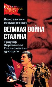 Романенко, Константин  - Великая война Сталина. Триумф Верховного Главнокомандующего