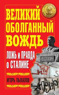 Пыхалов, Игорь  - Великий оболганный Вождь. Ложь и правда о Сталине
