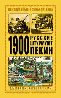 Янчевецкий, Дмитрий  - 1900. Русские штурмуют Пекин