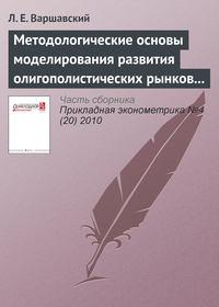 Варшавский, Л. Е.  - Методологические основы моделирования развития олигополистических рынков продукции с длительным жизненным циклом (на примере рынка гражданской авиационной техники)