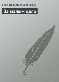 Успенский, Глеб  - За малым дело