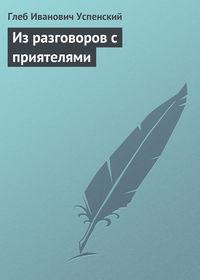 Успенский, Глеб  - Из разговоров с приятелями