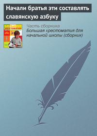 сказания, Эпосы, легенды и  - Начали братья эти составлять славянскую азбуку