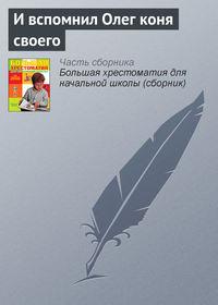 сказания, Эпосы, легенды и  - И вспомнил Олег коня своего