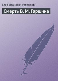 Успенский, Глеб  - Смерть В. М. Гаршина