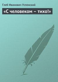 Успенский, Глеб  - «С человеком – тихо!»