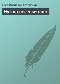 Успенский, Глеб  - Нужда песенки поет
