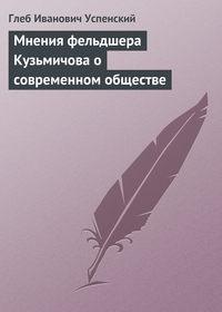 Успенский, Глеб  - Мнения фельдшера Кузьмичова о современном обществе