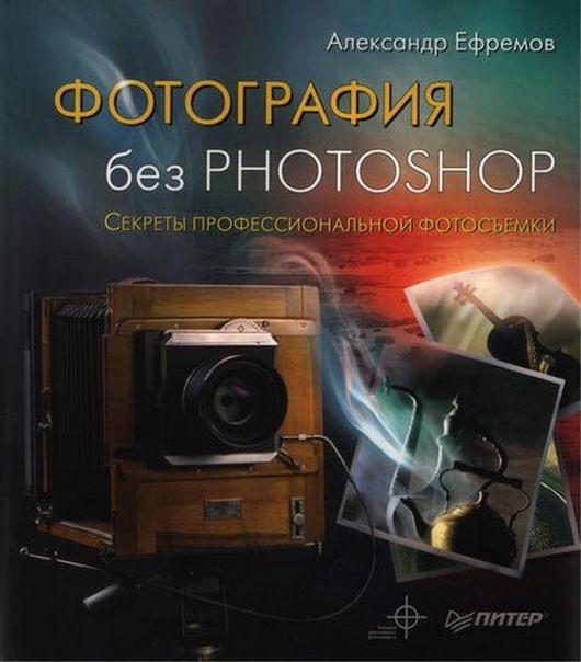 Александр Ефремов Фотография без Photoshop. Секреты профессиональной фотосъемки