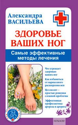 Александра Васильева Здоровье ваших ног. Самые эффективные методы лечения