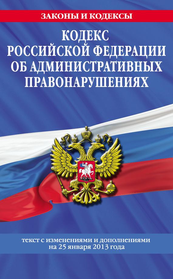 Кодекс Российской Федерации об административных правонарушениях. Текст с изменениями и дополнениямина25 января2013года