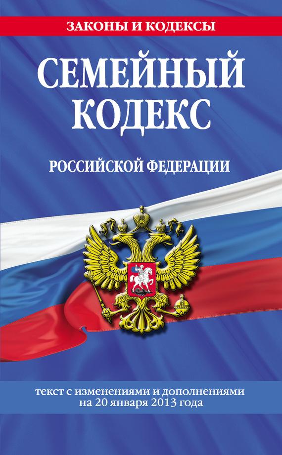 Семейный кодекс Российской Федерации.Текст с изменениями и дополнениямина20 января2013года