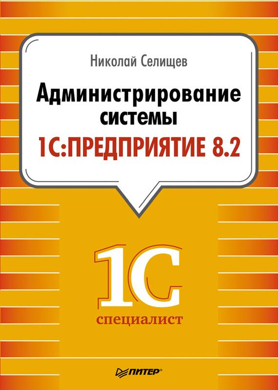 Н. В. Селищев Администрирование системы 1С:Предприятие 8.2