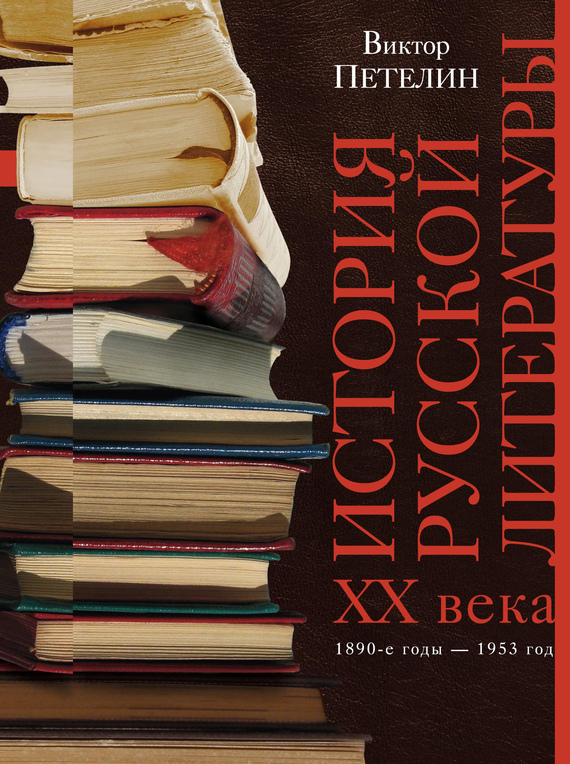 Виктор Петелин История русской литературы XX века. Том I. 1890-е годы – 1953 год. В авторской редакции