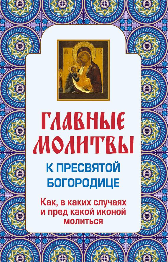Отсутствует Главные молитвы к Пресвятой Богородице. Как, в каких случаях и пред какой иконой молиться ISBN: 978-5-699-60040-3