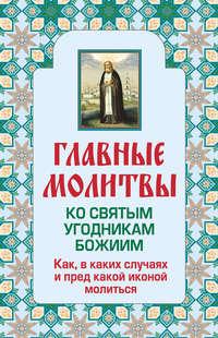 Отсутствует - Главные молитвы ко святым угодникам Божиим. Как, в каких случаях и пред какой иконой молиться