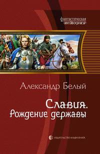 Белый, Александр  - Славия. Рождение державы