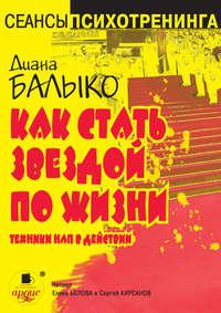 Балыко, Диана  - Как стать звездой по жизни. Техники НЛП в действии