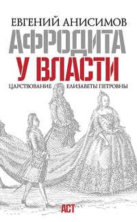 Анисимов, Евгений Викторович  - Афродита у власти. Царствование Елизаветы Петровны