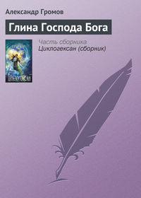 Громов, Александр  - Глина Господа Бога