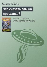 Калугин, Алексей  - Что сказать вам на прощанье?