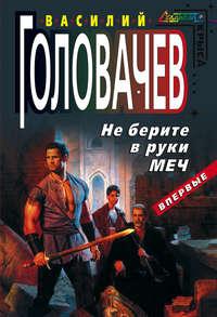Головачёв, Василий  - Не берите в руки меч