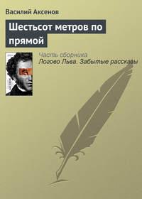 Аксенов, Василий П.  - Шестьсот метров по прямой