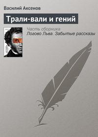Аксенов, Василий П.  - Трали-вали и гений