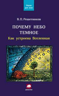 Решетников, Владимир  - Почему небо темное. Как устроена Вселенная